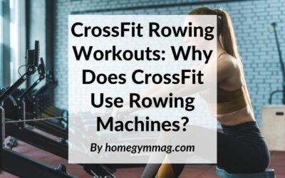 CrossFit Rowing Workouts: Why Does CrossFit Use Rowing Machines?