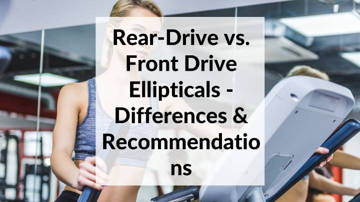Rear-Drive vs. Front Drive Ellipticals - Differences