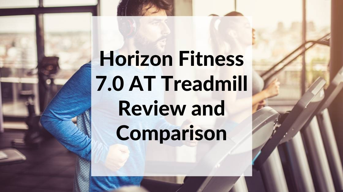 Horizon Fitness 7.0 AT Treadmill Review and Comparison